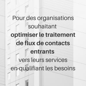 Pour des organisations souhaitantoptimiser le traitement deflux de contacts entrants vers leurs services en qualifiant les besoins