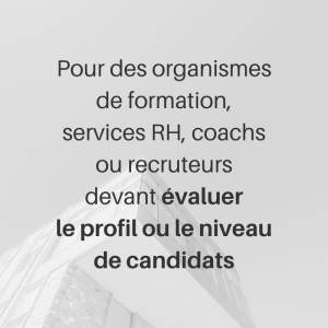 Pour des organismes de formation, services RH, coachs ou recruteurs devant évaluer le profil ou le niveau de candidats